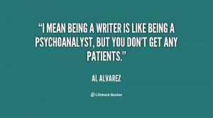 mean being a writer is like being a psychoanalyst, but you don't get ...