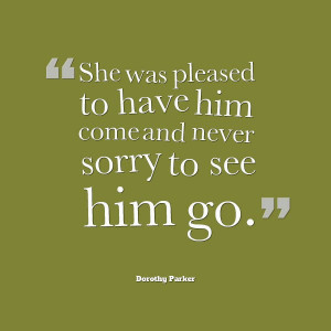 Dorothy Parker Quote - happy to see him go