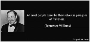 All cruel people describe themselves as paragons of frankness ...