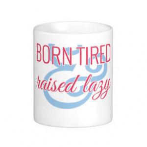 Born Tired & Raised Lazy Mug