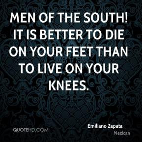 Emiliano Zapata - Men of the South! It is better to die on your feet ...