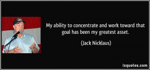 My ability to concentrate and work toward that goal has been my ...
