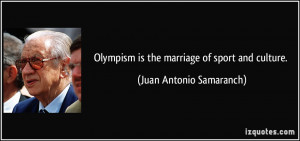 Olympism is the marriage of sport and culture. - Juan Antonio ...