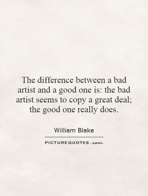 The difference between a bad artist and a good one is: the bad artist ...