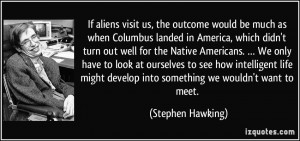 If aliens visit us, the outcome would be much as when Columbus landed ...