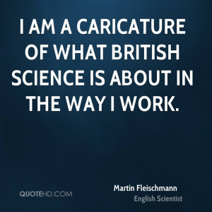 am a caricature of what British science is about in the way I work.