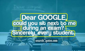 Dear google, could you sit next to me during an exam? Sincerely, every ...