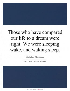 Those who have compared our life to a dream were right. We were ...