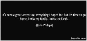 ... time to go home. I miss my family. I miss the Earth. - John Phillips