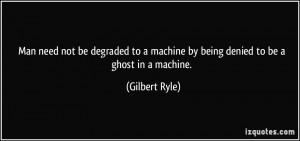 Man need not be degraded to a machine by being denied to be a ghost in ...