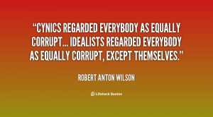 Cynics regarded everybody as equally corrupt... Idealists regarded ...