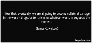 , eventually, we are all going to become collateral damage in the war ...