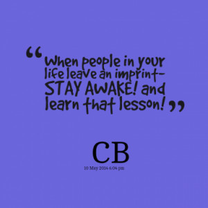 ... in your life leave an imprint- STAY AWAKE! and learn that lesson