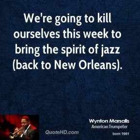 wynton-marsalis-quote-were-going-to-kill-ourselves-this-week-to-bring ...