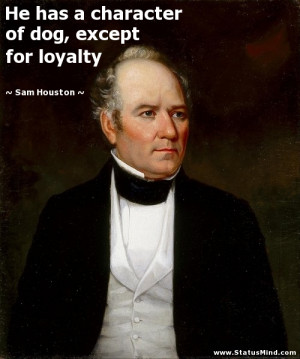 ... of dog, except for loyalty - Sam Houston Quotes - StatusMind.com