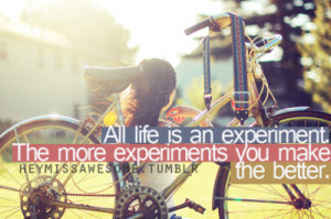 All life is an experiment. The more experiments you make the better ...