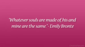 """... souls are made of, his and mine are the same."""" – Emily Bronte"""