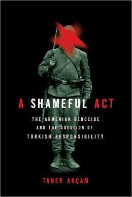 Shameful Act: The Armenian Genocide and the Question of Turkish ...