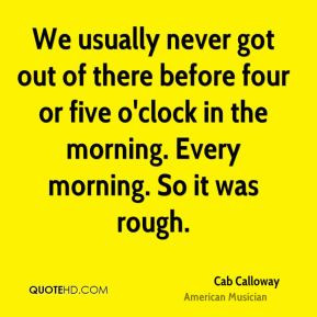 We usually never got out of there before four or five o'clock in the ...