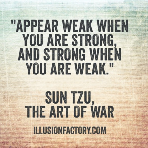 Appear weak when you are strong and strong when you are weak.
