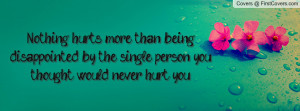 ... being disappointed by the single person you thought would never hurt