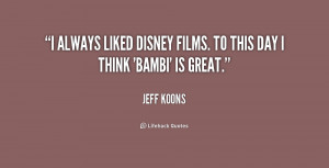 always liked Disney films. To this day I think 'Bambi' is great ...