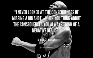 never looked at the consequences of missing a big shot... when you ...