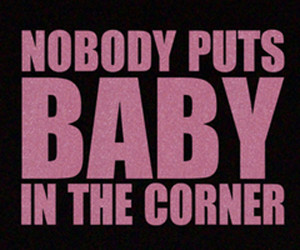 Patrick Swayze quote from the movie Dirty Dancing.