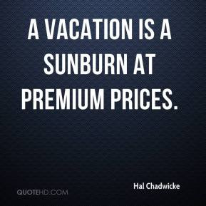 Hal Chadwicke - A vacation is a sunburn at premium prices.