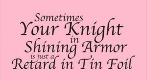 ... your-knight-in-shining-armor-is-just-a-retard-in-tin-foil-funny-quote