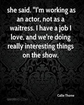 Callie Thorne - she said. ''I'm working as an actor, not as a waitress ...