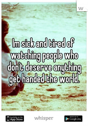 of watching people who don't deserve anything get handed the world ...