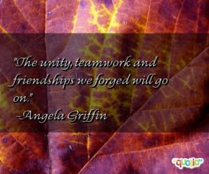 The unity , teamwork and friendships we forged will go on.