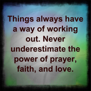 ... working out. Never underestimate the power of prayer, faith, and love