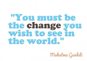 Inspiration Quote Mahatma Ganhdi You must be the change you wish to ...
