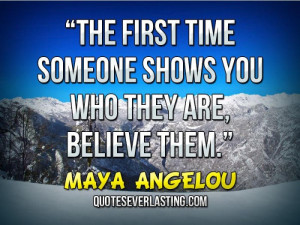 The first time someone shows you who they are, believe them.""
