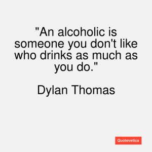 An alcoholic is someone you don't like who drinks as much as you do.