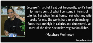 Because I'm a chef, I eat out frequently, so it's hard for me to ...