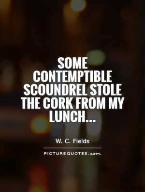 ... scoundrel stole the cork from my lunch... Picture Quote #1