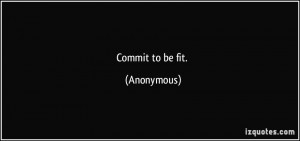 Commit to be fit. - Anonymous