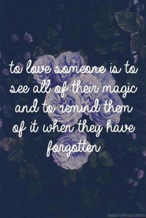 to love someone is to see all of their magic and to remind them of it ...