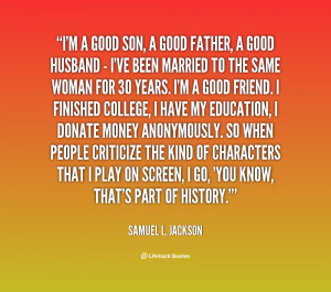 good son, a good father, a good husband - I've been married ...