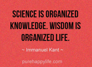 Life Quote: Science is organized knowledge. Wisdom is organized life.