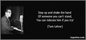... someone you can't stand, You can tolerate him if you try! - Tom Lehrer