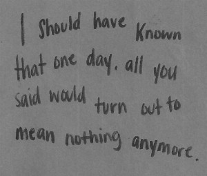 have known that one day, all you said would turn out to mean nothing ...