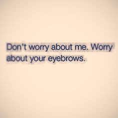 good advice for bad times more dontworri eyebrows eyebrows brows ...