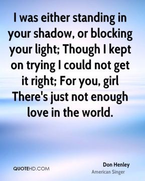 don henley quote i was either standing in your shadow or blocking jpg