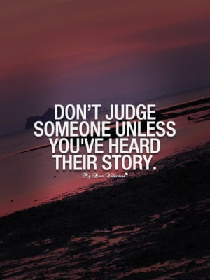 Don't judge someone unless you've heard their story - Picture Quotes