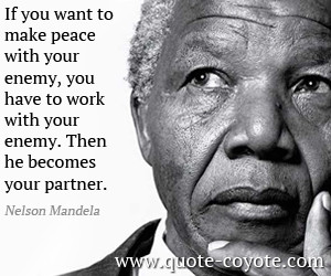 Peace quotes - If you want to make peace with your enemy, you have to ...