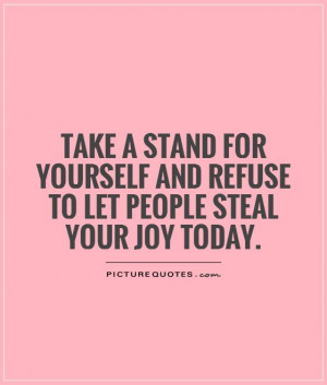 Take a stand for yourself and refuse to let people steal your joy ...